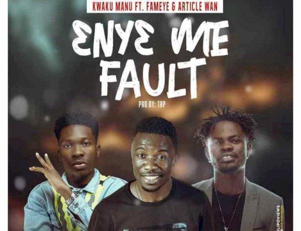 Kwaku Manu ft. Fameye & Article Wan - 3ny3 Me Fault